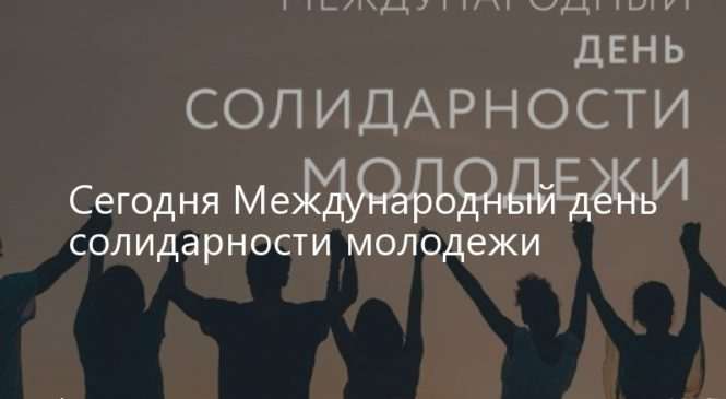 Сегодня Международный день солидарности молодежи